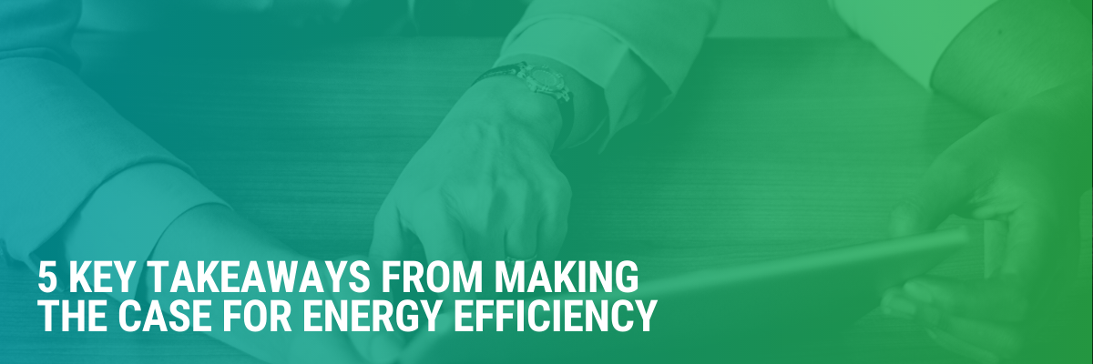5 Key Takeaways From Making the Case for Energy Efficiency