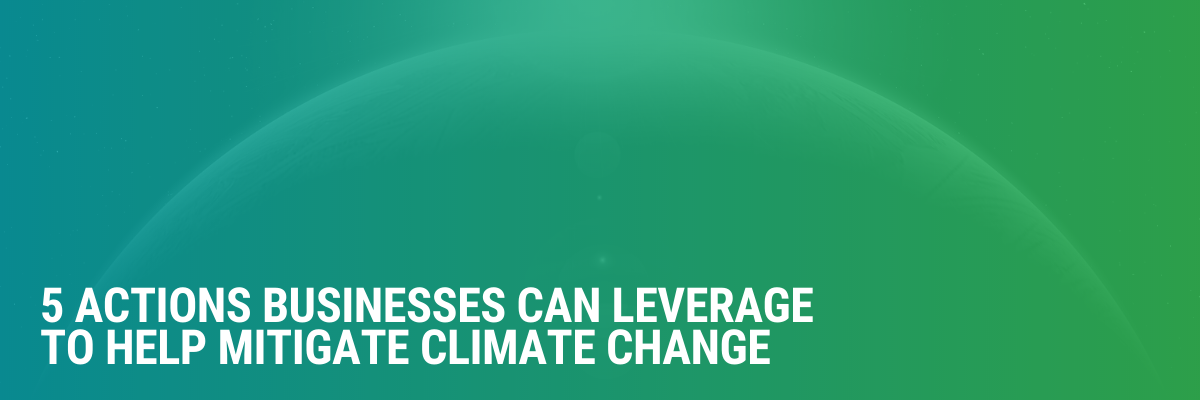 5 Actions Businesses Can Leverage To Help Mitigate Climate Change