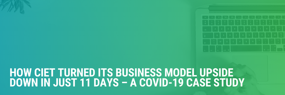How CIET Turned its Business Model Upside Down in Just 11 Days – A COVID-19 Case Study