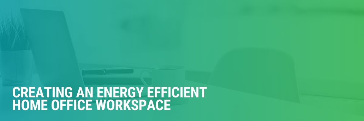 Creating An Energy Efficient Home Office Workspace