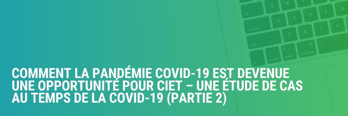 Comment la pandémie COVID-19 est devenue une opportunité pour CIET – une étude de cas au temps de la COVID-19 (Partie 2)